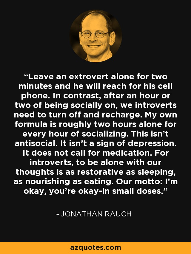 Leave an extrovert alone for two minutes and he will reach for his cell phone. In contrast, after an hour or two of being socially on, we introverts need to turn off and recharge. My own formula is roughly two hours alone for every hour of socializing. This isn't antisocial. It isn't a sign of depression. It does not call for medication. For introverts, to be alone with our thoughts is as restorative as sleeping, as nourishing as eating. Our motto: I'm okay, you're okay-in small doses. - Jonathan Rauch
