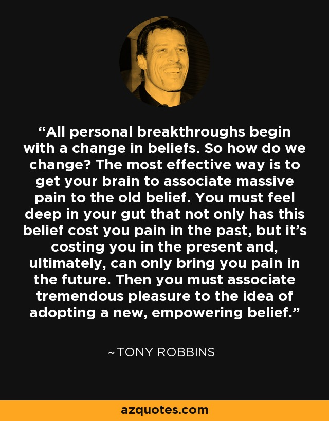 All personal breakthroughs begin with a change in beliefs. So how do we change? The most effective way is to get your brain to associate massive pain to the old belief. You must feel deep in your gut that not only has this belief cost you pain in the past, but it's costing you in the present and, ultimately, can only bring you pain in the future. Then you must associate tremendous pleasure to the idea of adopting a new, empowering belief. - Tony Robbins