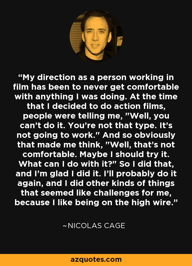 My direction as a person working in film has been to never get comfortable with anything I was doing. At the time that I decided to do action films, people were telling me,
