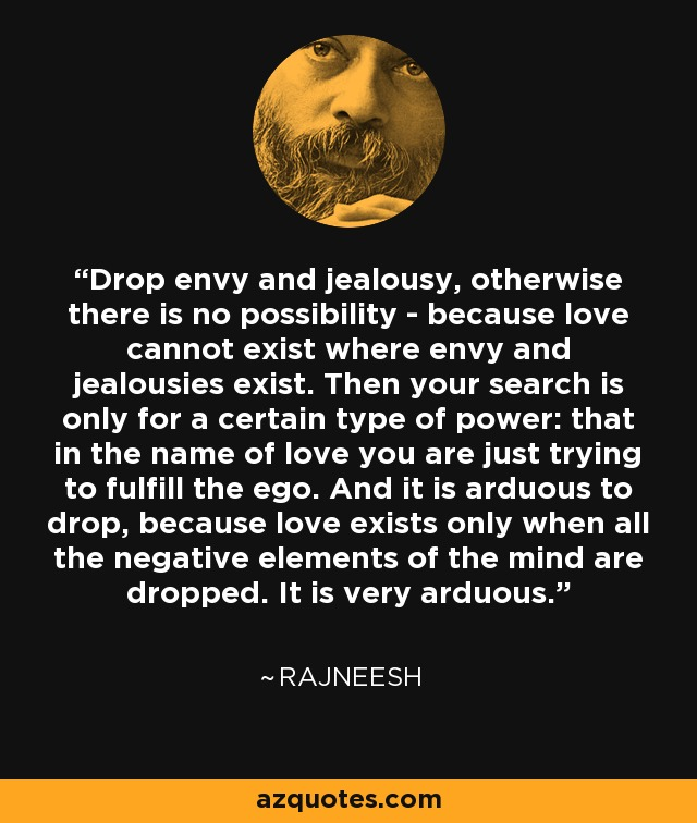 Drop envy and jealousy, otherwise there is no possibility - because love cannot exist where envy and jealousies exist. Then your search is only for a certain type of power: that in the name of love you are just trying to fulfill the ego. And it is arduous to drop, because love exists only when all the negative elements of the mind are dropped. It is very arduous. - Rajneesh