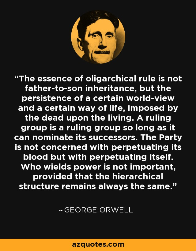 The essence of oligarchical rule is not father-to-son inheritance, but the persistence of a certain world-view and a certain way of life, imposed by the dead upon the living. A ruling group is a ruling group so long as it can nominate its successors. The Party is not concerned with perpetuating its blood but with perpetuating itself. Who wields power is not important, provided that the hierarchical structure remains always the same. - George Orwell