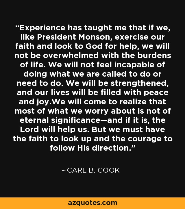 Experience has taught me that if we, like President Monson, exercise our faith and look to God for help, we will not be overwhelmed with the burdens of life. We will not feel incapable of doing what we are called to do or need to do. We will be strengthened, and our lives will be filled with peace and joy.We will come to realize that most of what we worry about is not of eternal significance—and if it is, the Lord will help us. But we must have the faith to look up and the courage to follow His direction. - Carl B. Cook