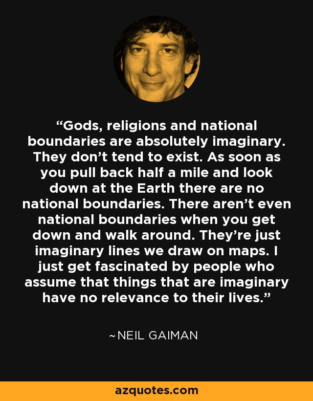 Gods, religions and national boundaries are absolutely imaginary. They don't tend to exist. As soon as you pull back half a mile and look down at the Earth there are no national boundaries. There aren't even national boundaries when you get down and walk around. They're just imaginary lines we draw on maps. I just get fascinated by people who assume that things that are imaginary have no relevance to their lives. - Neil Gaiman