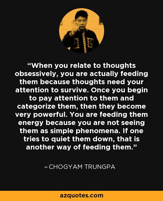 When you relate to thoughts obsessively, you are actually feeding them because thoughts need your attention to survive. Once you begin to pay attention to them and categorize them, then they become very powerful. You are feeding them energy because you are not seeing them as simple phenomena. If one tries to quiet them down, that is another way of feeding them. - Chogyam Trungpa
