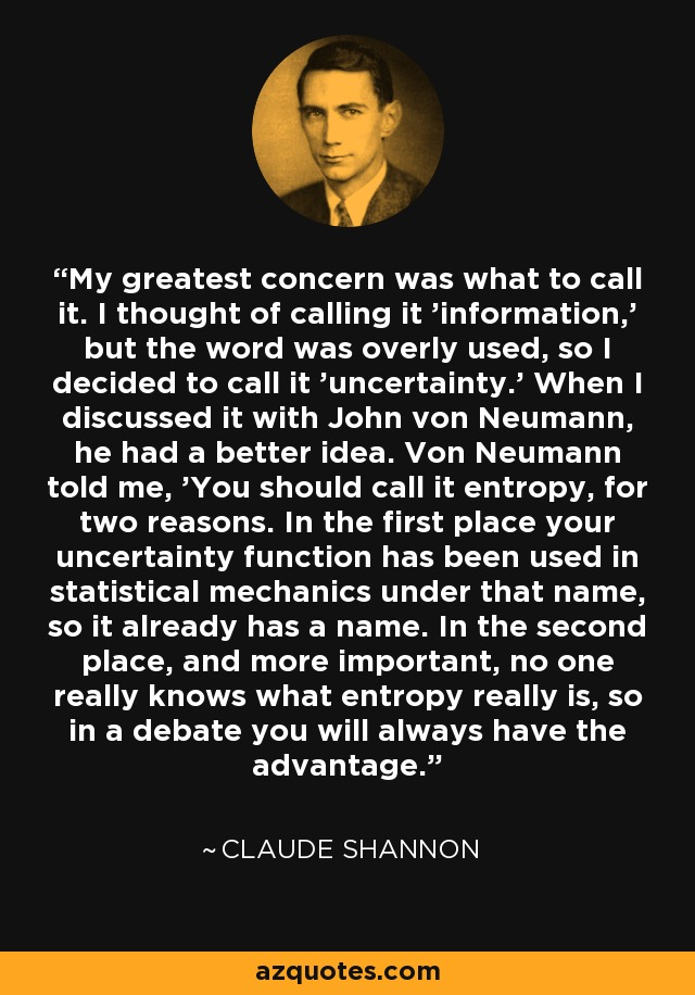 My greatest concern was what to call it. I thought of calling it 'information,' but the word was overly used, so I decided to call it 'uncertainty.' When I discussed it with John von Neumann, he had a better idea. Von Neumann told me, 'You should call it entropy, for two reasons. In the first place your uncertainty function has been used in statistical mechanics under that name, so it already has a name. In the second place, and more important, no one really knows what entropy really is, so in a debate you will always have the advantage.' - Claude Shannon