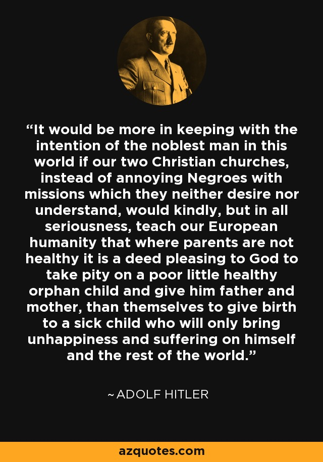 It would be more in keeping with the intention of the noblest man in this world if our two Christian churches, instead of annoying Negroes with missions which they neither desire nor understand, would kindly, but in all seriousness, teach our European humanity that where parents are not healthy it is a deed pleasing to God to take pity on a poor little healthy orphan child and give him father and mother, than themselves to give birth to a sick child who will only bring unhappiness and suffering on himself and the rest of the world. - Adolf Hitler