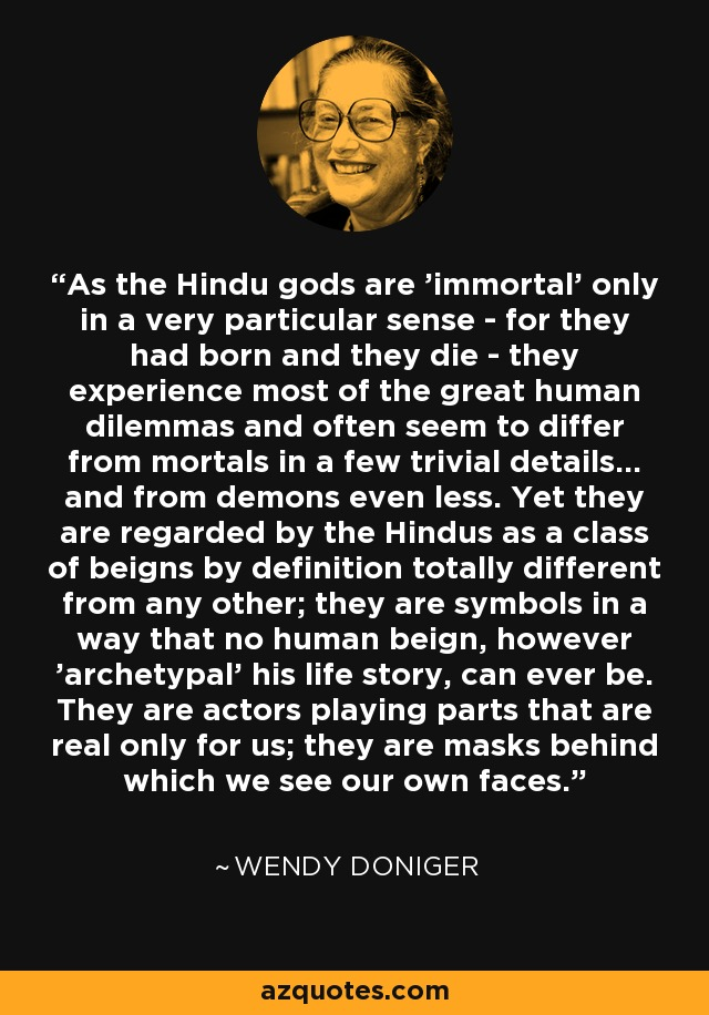 As the Hindu gods are 'immortal' only in a very particular sense - for they had born and they die - they experience most of the great human dilemmas and often seem to differ from mortals in a few trivial details... and from demons even less. Yet they are regarded by the Hindus as a class of beigns by definition totally different from any other; they are symbols in a way that no human beign, however 'archetypal' his life story, can ever be. They are actors playing parts that are real only for us; they are masks behind which we see our own faces. - Wendy Doniger