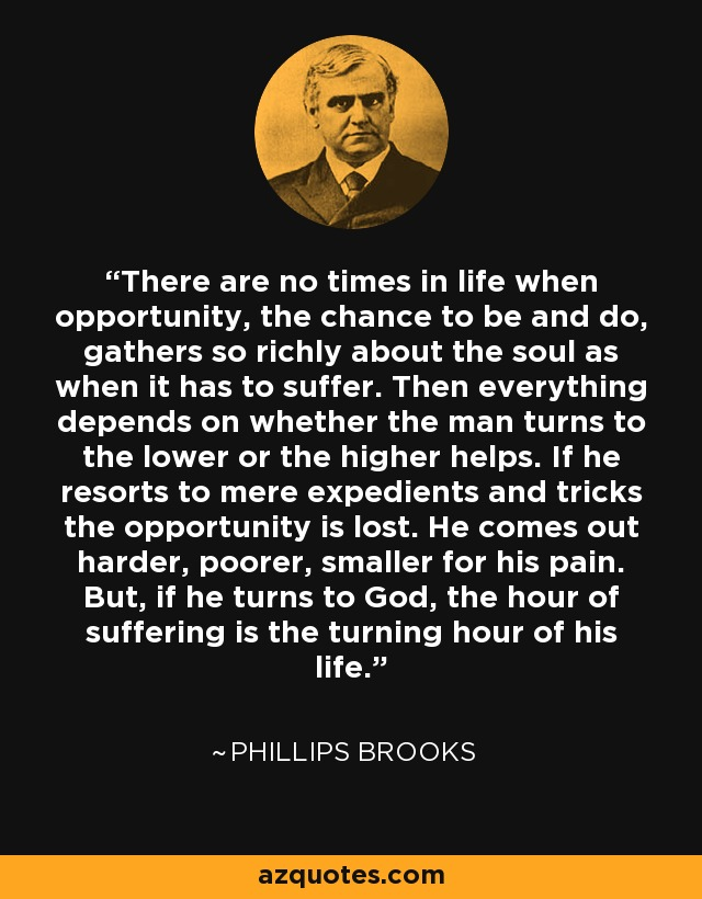 There are no times in life when opportunity, the chance to be and do, gathers so richly about the soul as when it has to suffer. Then everything depends on whether the man turns to the lower or the higher helps. If he resorts to mere expedients and tricks the opportunity is lost. He comes out harder, poorer, smaller for his pain. But, if he turns to God, the hour of suffering is the turning hour of his life. - Phillips Brooks