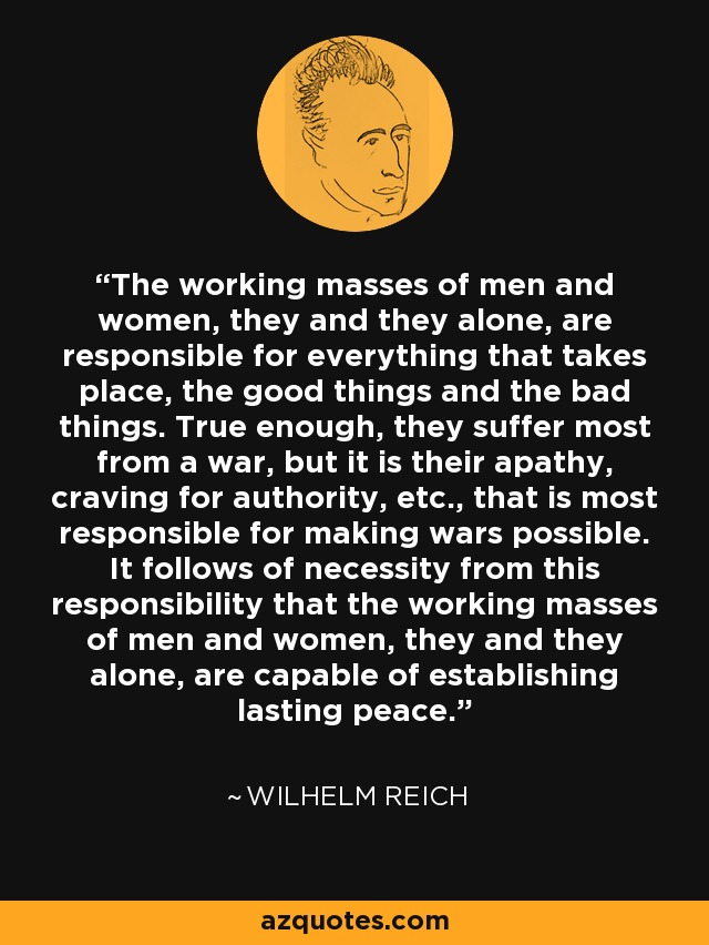 The working masses of men and women, they and they alone, are responsible for everything that takes place, the good things and the bad things. True enough, they suffer most from a war, but it is their apathy, craving for authority, etc., that is most responsible for making wars possible. It follows of necessity from this responsibility that the working masses of men and women, they and they alone, are capable of establishing lasting peace. - Wilhelm Reich
