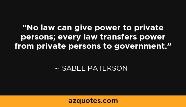 No law can give power to private persons; every law transfers power from private persons to government. - Isabel Paterson