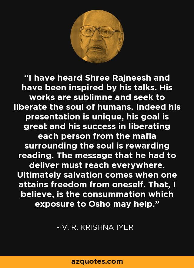 I have heard Shree Rajneesh and have been inspired by his talks. His works are sublimne and seek to liberate the soul of humans. Indeed his presentation is unique, his goal is great and his success in liberating each person from the mafia surrounding the soul is rewarding reading. The message that he had to deliver must reach everywhere. Ultimately salvation comes when one attains freedom from oneself. That, I believe, is the consummation which exposure to Osho may help. - V. R. Krishna Iyer