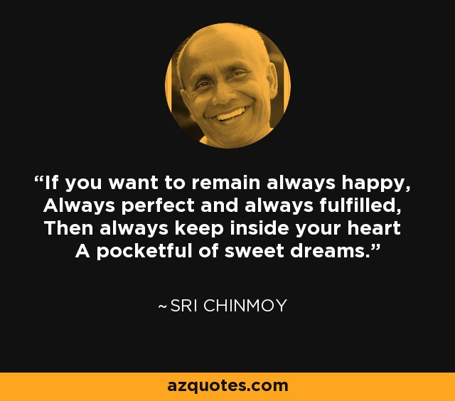 If you want to remain always happy, Always perfect and always fulfilled, Then always keep inside your heart A pocketful of sweet dreams. - Sri Chinmoy