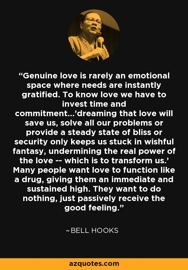 Genuine love is rarely an emotional space where needs are instantly gratified. To know love we have to invest time and commitment...'dreaming that love will save us, solve all our problems or provide a steady state of bliss or security only keeps us stuck in wishful fantasy, undermining the real power of the love -- which is to transform us.' Many people want love to function like a drug, giving them an immediate and sustained high. They want to do nothing, just passively receive the good feeling. - Bell Hooks
