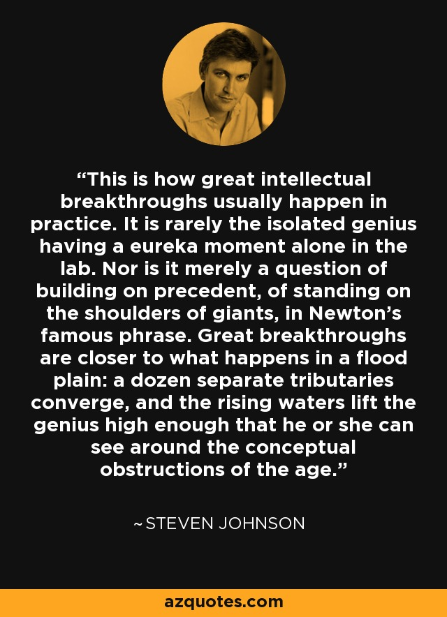 This is how great intellectual breakthroughs usually happen in practice. It is rarely the isolated genius having a eureka moment alone in the lab. Nor is it merely a question of building on precedent, of standing on the shoulders of giants, in Newton's famous phrase. Great breakthroughs are closer to what happens in a flood plain: a dozen separate tributaries converge, and the rising waters lift the genius high enough that he or she can see around the conceptual obstructions of the age. - Steven Johnson