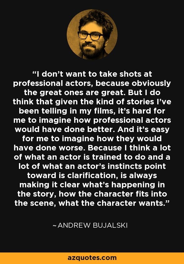 I don't want to take shots at professional actors, because obviously the great ones are great. But I do think that given the kind of stories I've been telling in my films, it's hard for me to imagine how professional actors would have done better. And it's easy for me to imagine how they would have done worse. Because I think a lot of what an actor is trained to do and a lot of what an actor's instincts point toward is clarification, is always making it clear what's happening in the story, how the character fits into the scene, what the character wants. - Andrew Bujalski