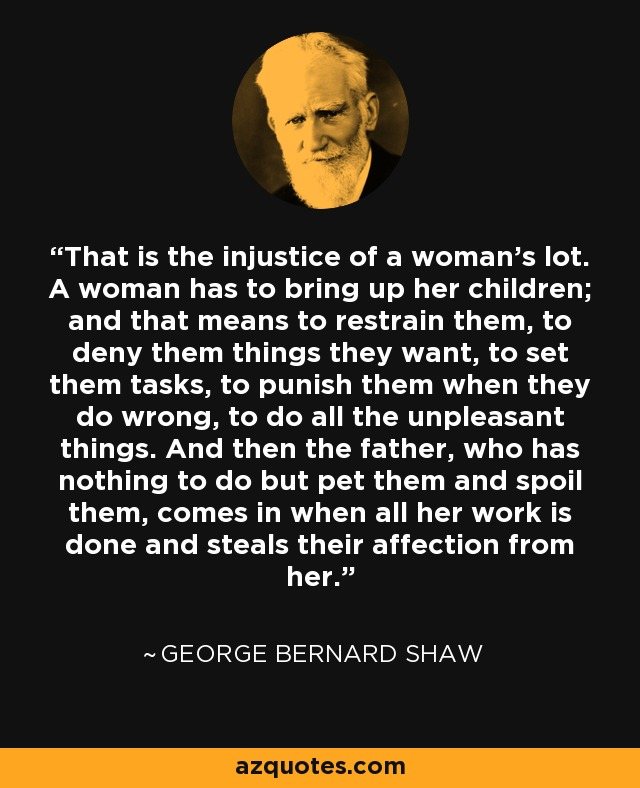 That is the injustice of a woman's lot. A woman has to bring up her children; and that means to restrain them, to deny them things they want, to set them tasks, to punish them when they do wrong, to do all the unpleasant things. And then the father, who has nothing to do but pet them and spoil them, comes in when all her work is done and steals their affection from her. - George Bernard Shaw