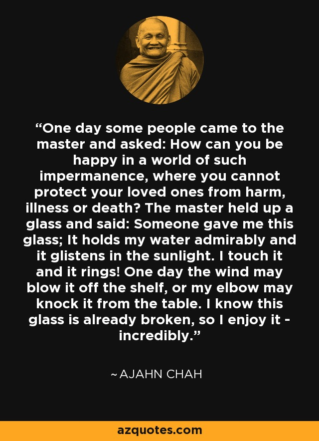 One day some people came to the master and asked: How can you be happy in a world of such impermanence, where you cannot protect your loved ones from harm, illness or death? The master held up a glass and said: Someone gave me this glass; It holds my water admirably and it glistens in the sunlight. I touch it and it rings! One day the wind may blow it off the shelf, or my elbow may knock it from the table. I know this glass is already broken, so I enjoy it - incredibly. - Ajahn Chah