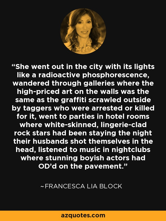 She went out in the city with its lights like a radioactive phosphorescence, wandered through galleries where the high-priced art on the walls was the same as the graffiti scrawled outside by taggers who were arrested or killed for it, went to parties in hotel rooms where white-skinned, lingerie-clad rock stars had been staying the night their husbands shot themselves in the head, listened to music in nightclubs where stunning boyish actors had OD'd on the pavement. - Francesca Lia Block