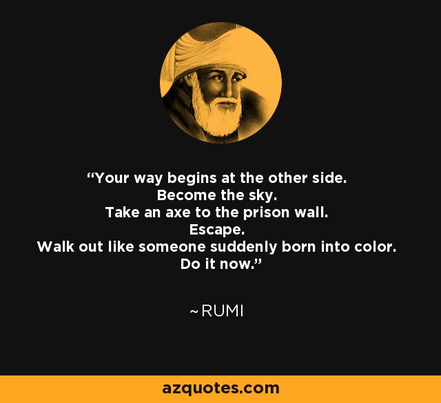 Your way begins at the other side. Become the sky. Take an axe to the prison wall. Escape. Walk out like someone suddenly born into color. Do it now. - Rumi