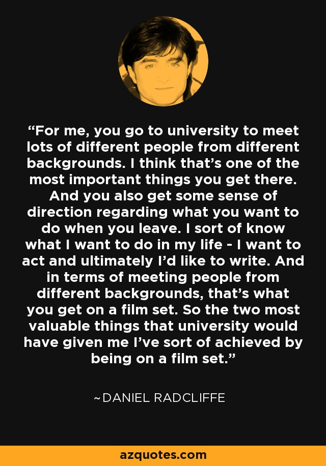 For me, you go to university to meet lots of different people from different backgrounds. I think that's one of the most important things you get there. And you also get some sense of direction regarding what you want to do when you leave. I sort of know what I want to do in my life - I want to act and ultimately I'd like to write. And in terms of meeting people from different backgrounds, that's what you get on a film set. So the two most valuable things that university would have given me I've sort of achieved by being on a film set. - Daniel Radcliffe