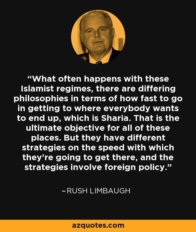 What often happens with these Islamist regimes, there are differing philosophies in terms of how fast to go in getting to where everybody wants to end up, which is Sharia. That is the ultimate objective for all of these places. But they have different strategies on the speed with which they're going to get there, and the strategies involve foreign policy. - Rush Limbaugh