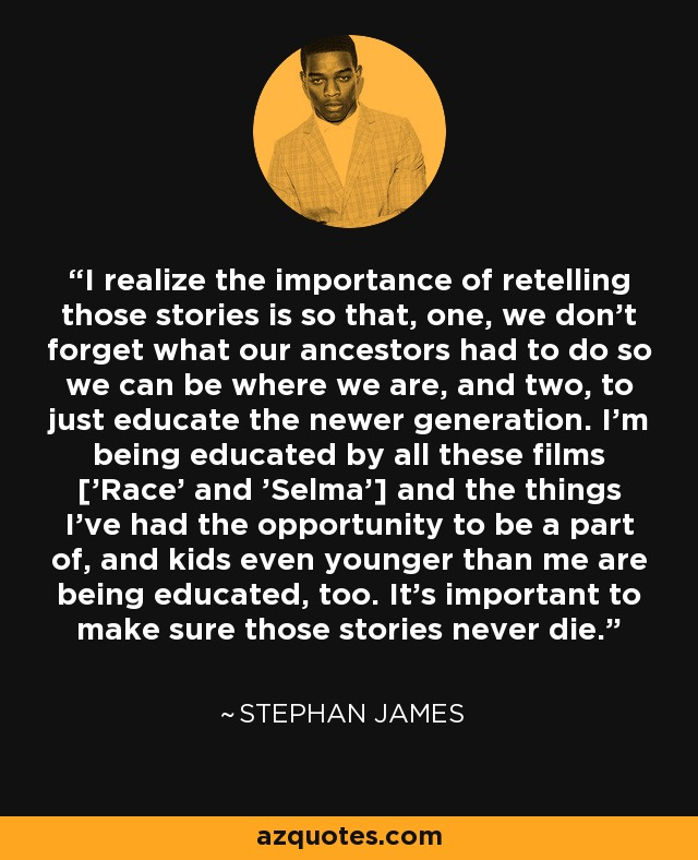 I realize the importance of retelling those stories is so that, one, we don't forget what our ancestors had to do so we can be where we are, and two, to just educate the newer generation. I'm being educated by all these films ['Race' and 'Selma'] and the things I've had the opportunity to be a part of, and kids even younger than me are being educated, too. It's important to make sure those stories never die. - Stephan James