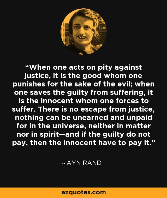 When one acts on pity against justice, it is the good whom one punishes for the sake of the evil; when one saves the guilty from suffering, it is the innocent whom one forces to suffer. There is no escape from justice, nothing can be unearned and unpaid for in the universe, neither in matter nor in spirit—and if the guilty do not pay, then the innocent have to pay it. - Ayn Rand