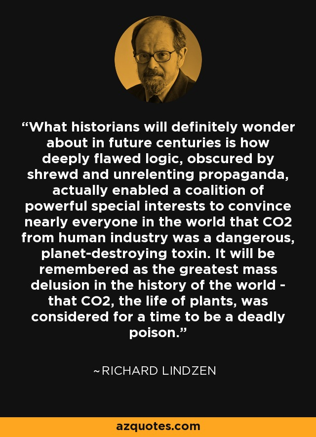 What historians will definitely wonder about in future centuries is how deeply flawed logic, obscured by shrewd and unrelenting propaganda, actually enabled a coalition of powerful special interests to convince nearly everyone in the world that CO2 from human industry was a dangerous, planet-destroying toxin. It will be remembered as the greatest mass delusion in the history of the world - that CO2, the life of plants, was considered for a time to be a deadly poison. - Richard Lindzen