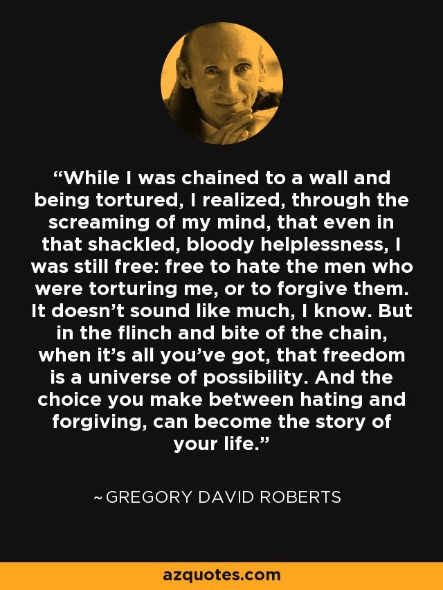 While I was chained to a wall and being tortured, I realized, through the screaming of my mind, that even in that shackled, bloody helplessness, I was still free: free to hate the men who were torturing me, or to forgive them. It doesn't sound like much, I know. But in the flinch and bite of the chain, when it's all you've got, that freedom is a universe of possibility. And the choice you make between hating and forgiving, can become the story of your life. - Gregory David Roberts