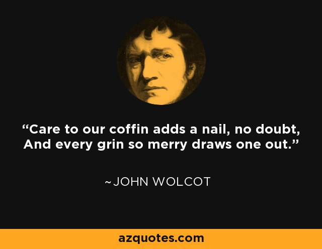 Care to our coffin adds a nail, no doubt, And every grin so merry draws one out. - John Wolcot