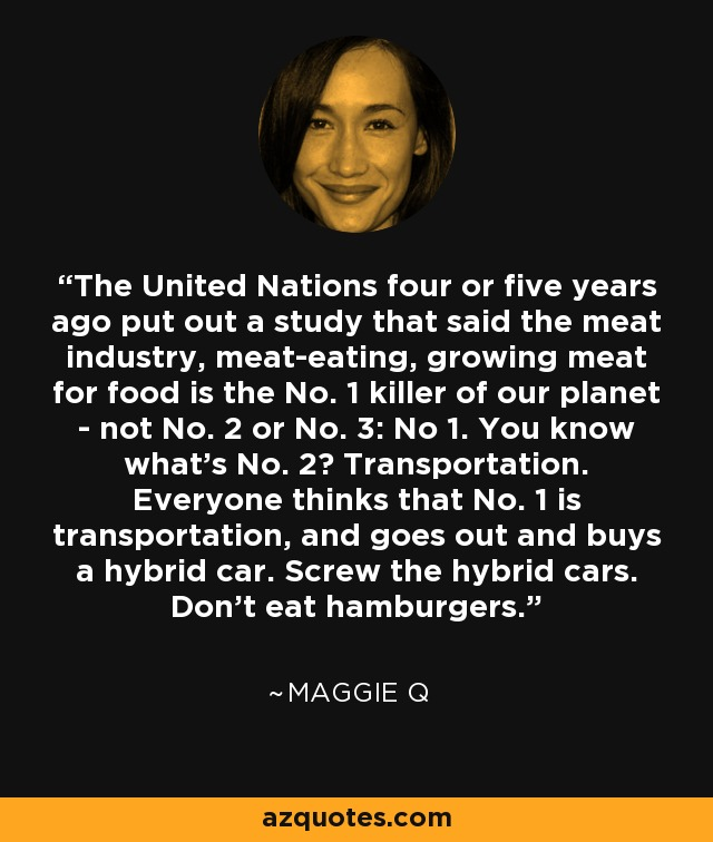 The United Nations four or five years ago put out a study that said the meat industry, meat-eating, growing meat for food is the No. 1 killer of our planet - not No. 2 or No. 3: No 1. You know what's No. 2? Transportation. Everyone thinks that No. 1 is transportation, and goes out and buys a hybrid car. Screw the hybrid cars. Don't eat hamburgers. - Maggie Q