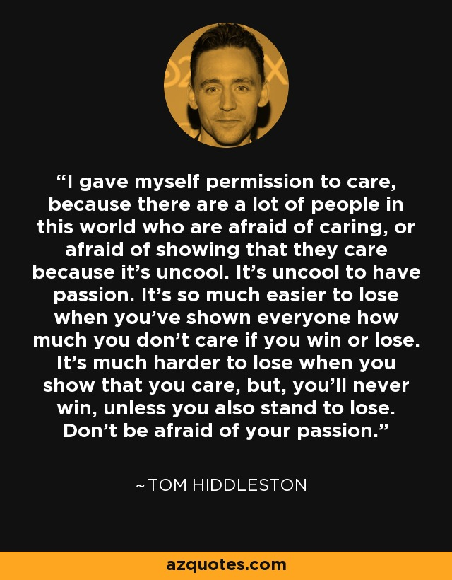 I gave myself permission to care, because there are a lot of people in this world who are afraid of caring, or afraid of showing that they care because it's uncool. It's uncool to have passion. It's so much easier to lose when you've shown everyone how much you don't care if you win or lose. It's much harder to lose when you show that you care, but, you'll never win, unless you also stand to lose. Don't be afraid of your passion. - Tom Hiddleston