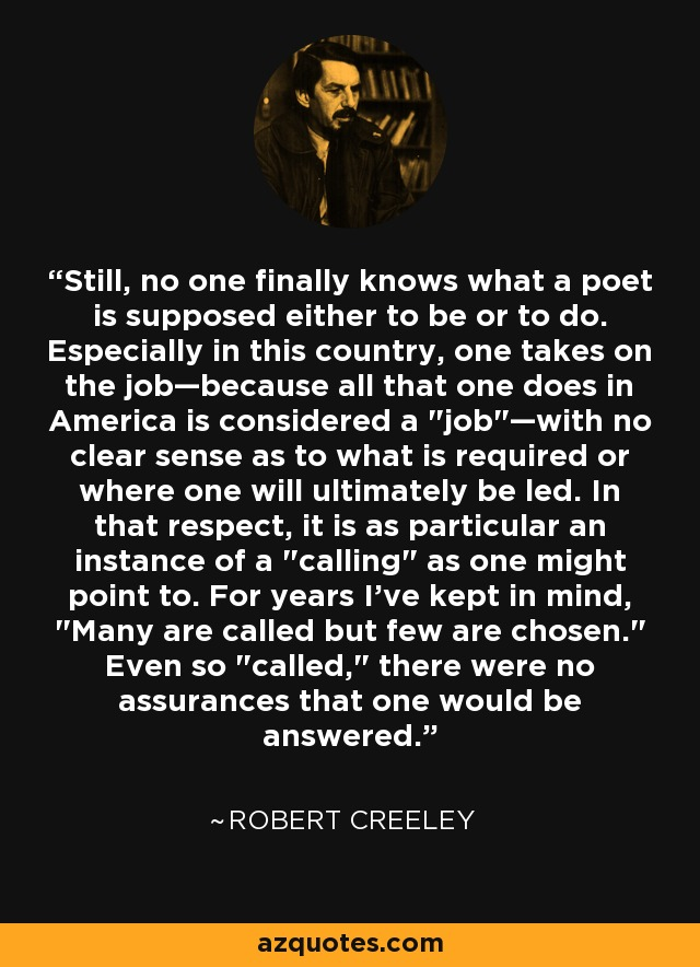 Still, no one finally knows what a poet is supposed either to be or to do. Especially in this country, one takes on the job—because all that one does in America is considered a