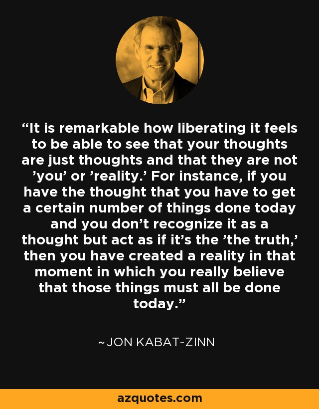 It is remarkable how liberating it feels to be able to see that your thoughts are just thoughts and that they are not 'you' or 'reality.' For instance, if you have the thought that you have to get a certain number of things done today and you don't recognize it as a thought but act as if it's the 'the truth,' then you have created a reality in that moment in which you really believe that those things must all be done today. - Jon Kabat-Zinn