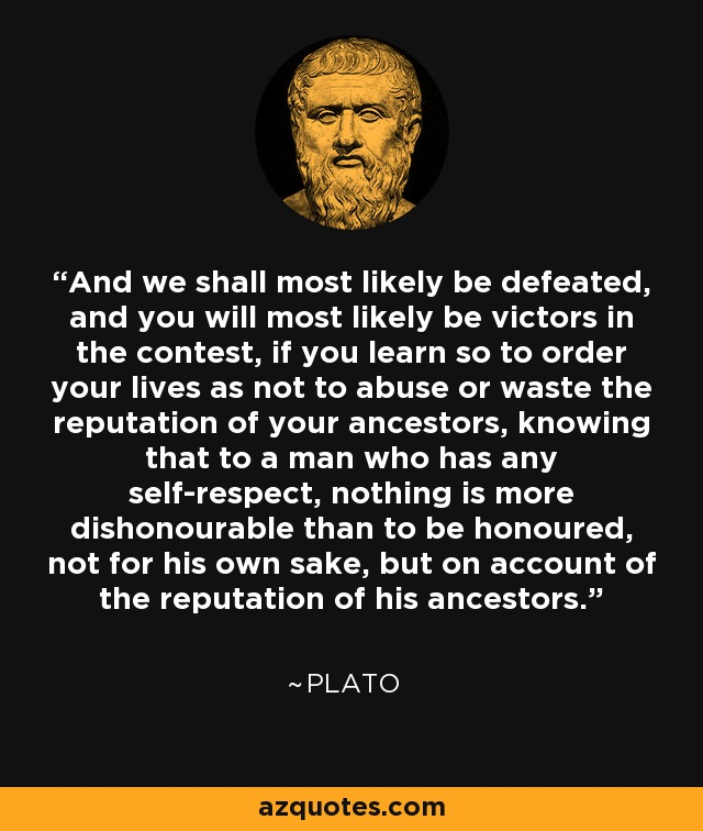 And we shall most likely be defeated, and you will most likely be victors in the contest, if you learn so to order your lives as not to abuse or waste the reputation of your ancestors, knowing that to a man who has any self-respect, nothing is more dishonourable than to be honoured, not for his own sake, but on account of the reputation of his ancestors. - Plato