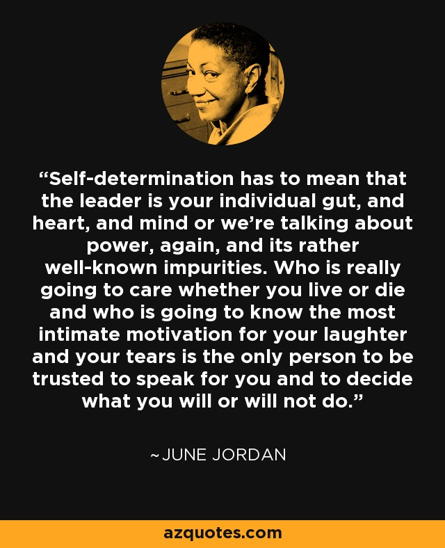 Self-determination has to mean that the leader is your individual gut, and heart, and mind or we're talking about power, again, and its rather well-known impurities. Who is really going to care whether you live or die and who is going to know the most intimate motivation for your laughter and your tears is the only person to be trusted to speak for you and to decide what you will or will not do. - June Jordan