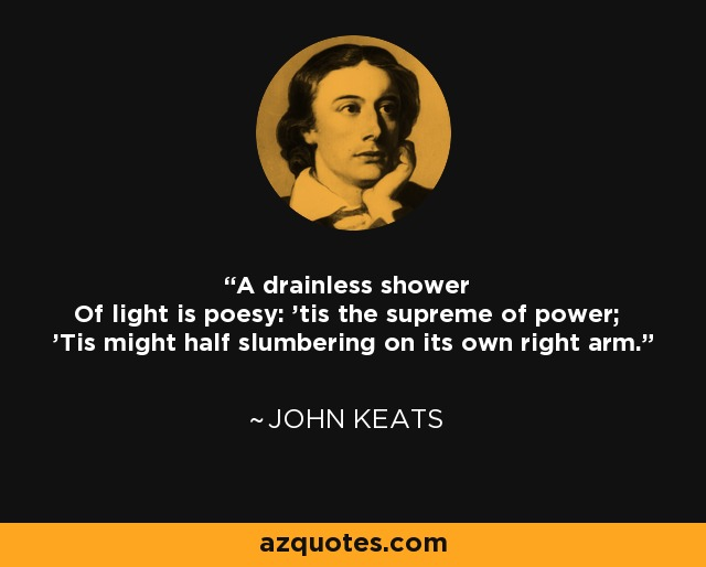 A drainless shower Of light is poesy: 'tis the supreme of power; 'Tis might half slumbering on its own right arm. - John Keats