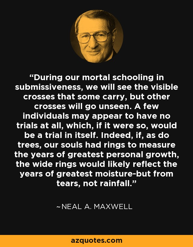 During our mortal schooling in submissiveness, we will see the visible crosses that some carry, but other crosses will go unseen. A few individuals may appear to have no trials at all, which, if it were so, would be a trial in itself. Indeed, if, as do trees, our souls had rings to measure the years of greatest personal growth, the wide rings would likely reflect the years of greatest moisture-but from tears, not rainfall. - Neal A. Maxwell