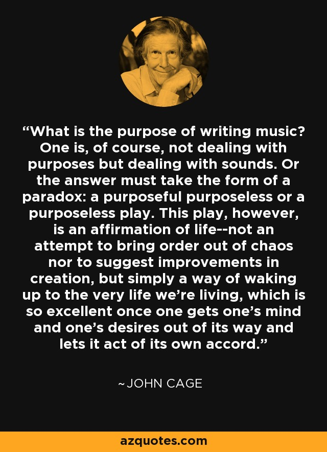 What is the purpose of writing music? One is, of course, not dealing with purposes but dealing with sounds. Or the answer must take the form of a paradox: a purposeful purposeless or a purposeless play. This play, however, is an affirmation of life--not an attempt to bring order out of chaos nor to suggest improvements in creation, but simply a way of waking up to the very life we're living, which is so excellent once one gets one's mind and one's desires out of its way and lets it act of its own accord. - John Cage