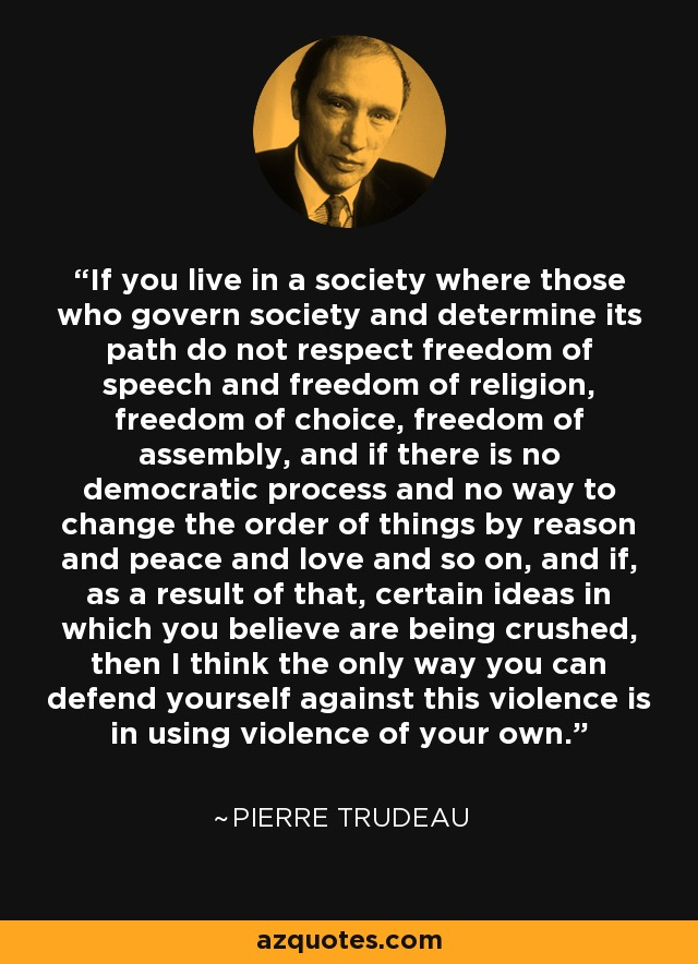 If you live in a society where those who govern society and determine its path do not respect freedom of speech and freedom of religion, freedom of choice, freedom of assembly, and if there is no democratic process and no way to change the order of things by reason and peace and love and so on, and if, as a result of that, certain ideas in which you believe are being crushed, then I think the only way you can defend yourself against this violence is in using violence of your own. - Pierre Trudeau
