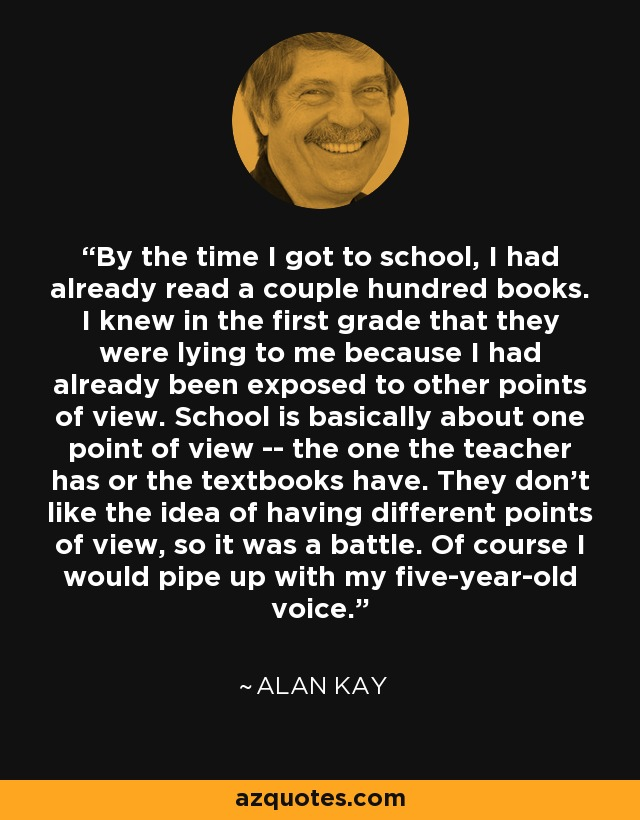 By the time I got to school, I had already read a couple hundred books. I knew in the first grade that they were lying to me because I had already been exposed to other points of view. School is basically about one point of view -- the one the teacher has or the textbooks have. They don't like the idea of having different points of view, so it was a battle. Of course I would pipe up with my five-year-old voice. - Alan Kay