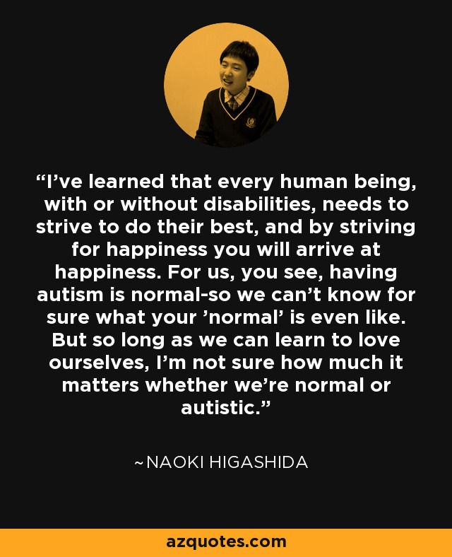I've learned that every human being, with or without disabilities, needs to strive to do their best, and by striving for happiness you will arrive at happiness. For us, you see, having autism is normal-so we can't know for sure what your 'normal' is even like. But so long as we can learn to love ourselves, I'm not sure how much it matters whether we're normal or autistic. - Naoki Higashida