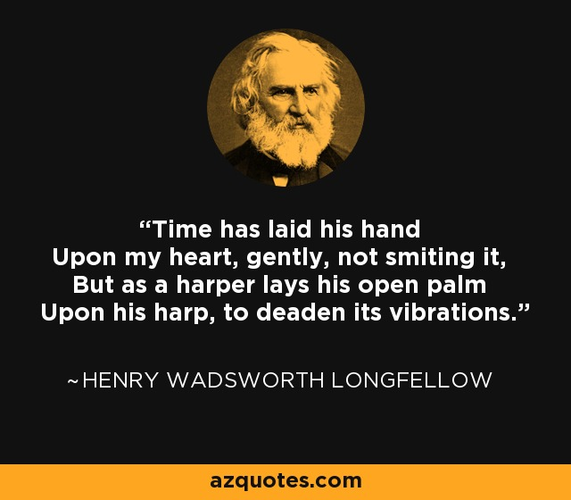 Time has laid his hand Upon my heart, gently, not smiting it, But as a harper lays his open palm Upon his harp, to deaden its vibrations. - Henry Wadsworth Longfellow