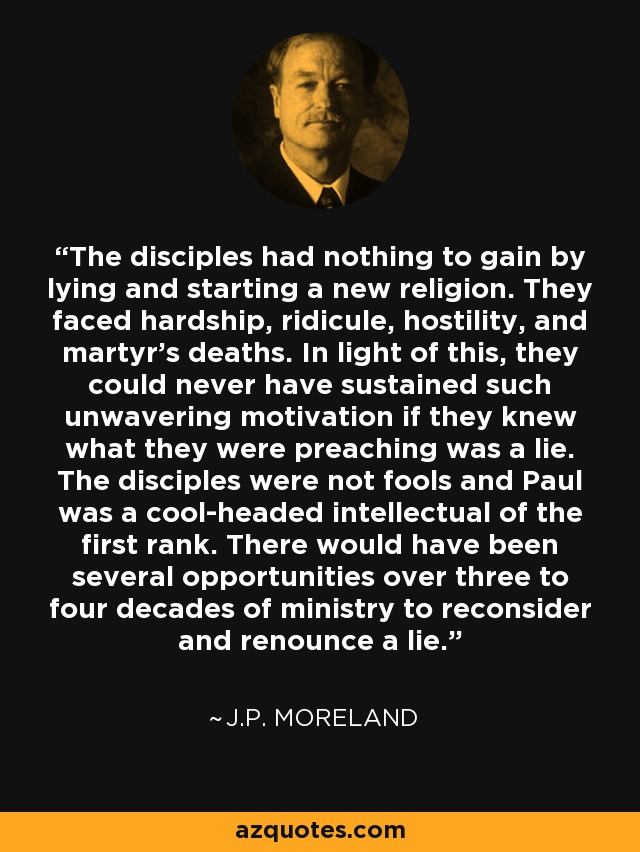 The disciples had nothing to gain by lying and starting a new religion. They faced hardship, ridicule, hostility, and martyr's deaths. In light of this, they could never have sustained such unwavering motivation if they knew what they were preaching was a lie. The disciples were not fools and Paul was a cool-headed intellectual of the first rank. There would have been several opportunities over three to four decades of ministry to reconsider and renounce a lie. - J.P. Moreland