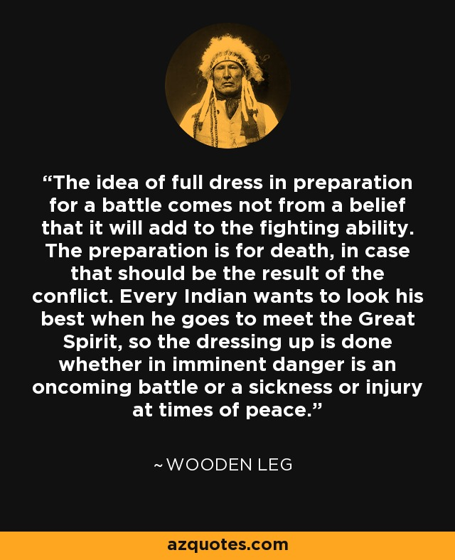 The idea of full dress for preparation for a battle comes not from a belief that it will add to the fighting ability. The preparation is for death, in case that should be the result of conflict. Every Indian wants to look his best when he goes to meet the great Spirit, so the dressing up is done whether in imminent danger is an oncoming battle or a sickness or injury at times of peace. - Wooden Leg