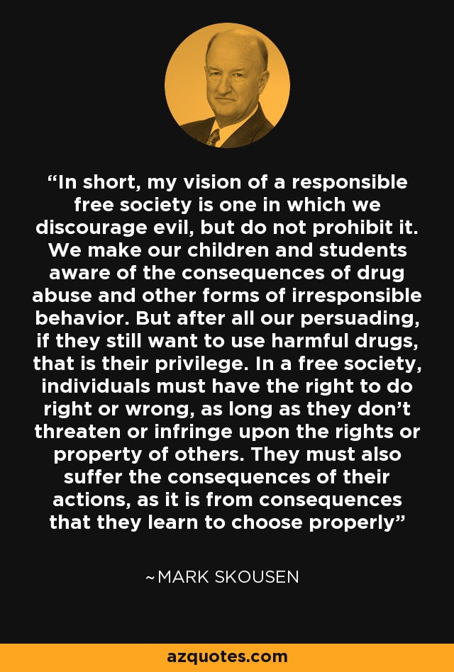 In short, my vision of a responsible free society is one in which we discourage evil, but do not prohibit it. We make our children and students aware of the consequences of drug abuse and other forms of irresponsible behavior. But after all our persuading, if they still want to use harmful drugs, that is their privilege. In a free society, individuals must have the right to do right or wrong, as long as they don't threaten or infringe upon the rights or property of others. They must also suffer the consequences of their actions, as it is from consequences that they learn to choose properly - Mark Skousen