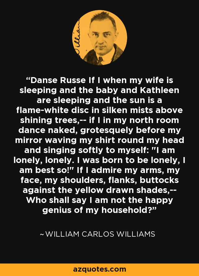 Danse Russe If I when my wife is sleeping and the baby and Kathleen are sleeping and the sun is a flame-white disc in silken mists above shining trees,-- if I in my north room dance naked, grotesquely before my mirror waving my shirt round my head and singing softly to myself: