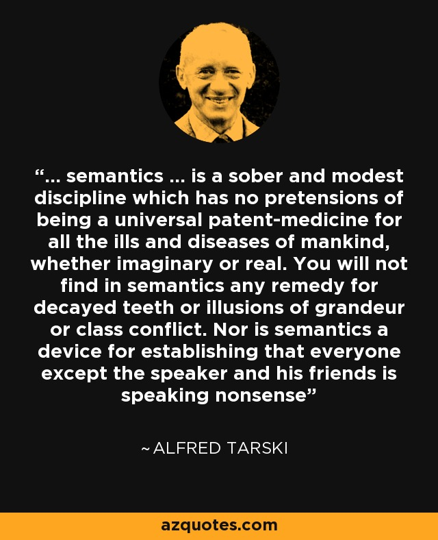 ... semantics ... is a sober and modest discipline which has no pretensions of being a universal patent-medicine for all the ills and diseases of mankind, whether imaginary or real. You will not find in semantics any remedy for decayed teeth or illusions of grandeur or class conflict. Nor is semantics a device for establishing that everyone except the speaker and his friends is speaking nonsense - Alfred Tarski