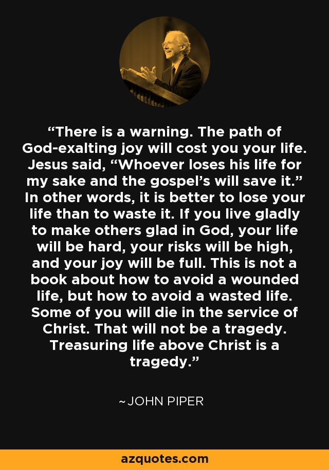 "There is a warning. The path of God-exalting joy will cost you your life. Jesus said, ""Whoever loses his life for my sake and the gospel's will save it."" In other words, it is better to lose your life than to waste it. If you live gladly to make others glad in God, your life will be hard, your risks will be high, and your joy will be full. This is not a book about how to avoid a wounded life, but how to avoid a wasted life. Some of you will die in the service of Christ. That will not be a tragedy. Treasuring life above Christ is a tragedy. - John Piper"