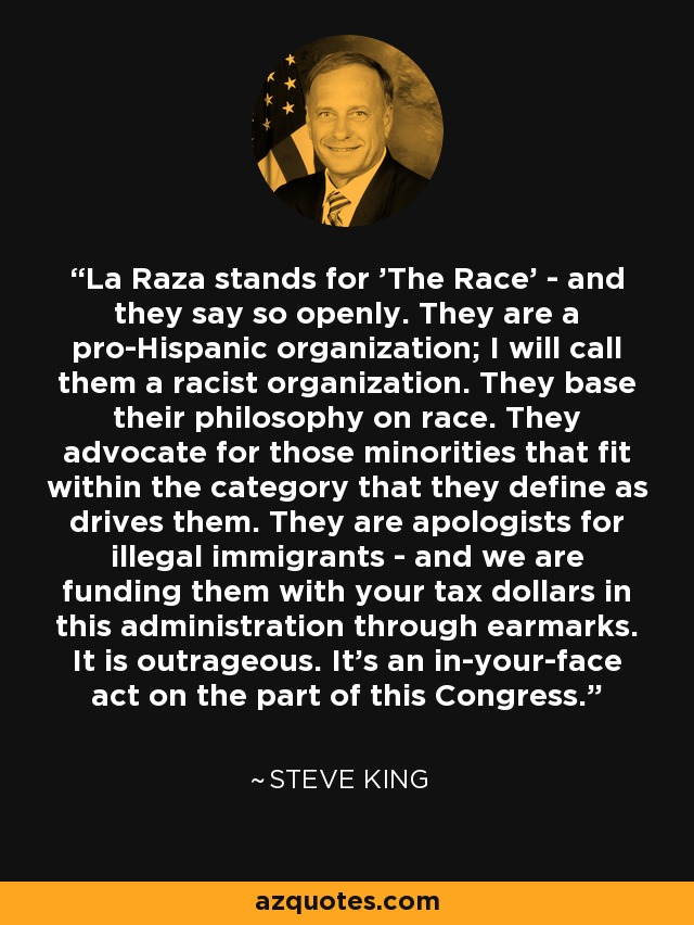 La Raza stands for 'The Race' - and they say so openly. They are a pro-Hispanic organization; I will call them a racist organization. They base their philosophy on race. They advocate for those minorities that fit within the category that they define as drives them. They are apologists for illegal immigrants - and we are funding them with your tax dollars in this administration through earmarks. It is outrageous. It's an in-your-face act on the part of this Congress. - Steve King